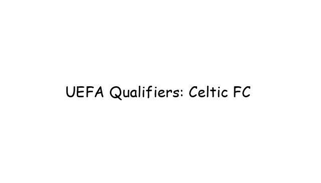 UEFA Qualifiers: Celtic FC