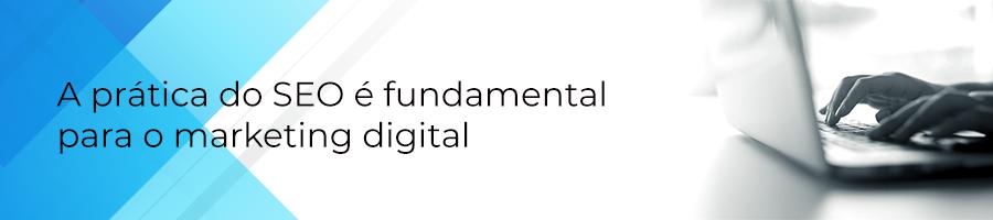 A prática do SEO é fundamental para o marketing digital