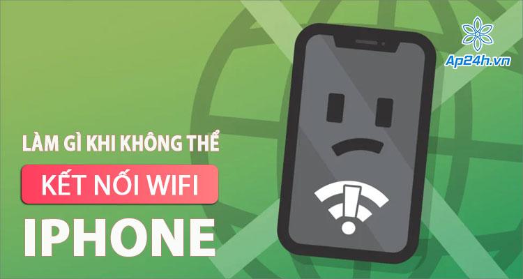 iPhone không thể kết nối mạng Wifi - Xử lý như thế nào?