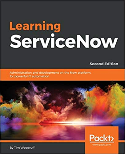 Learning ServiceNow: Administration and development on the Now platform, for powerful IT automation, 2nd Edition. By Tim Woodruff