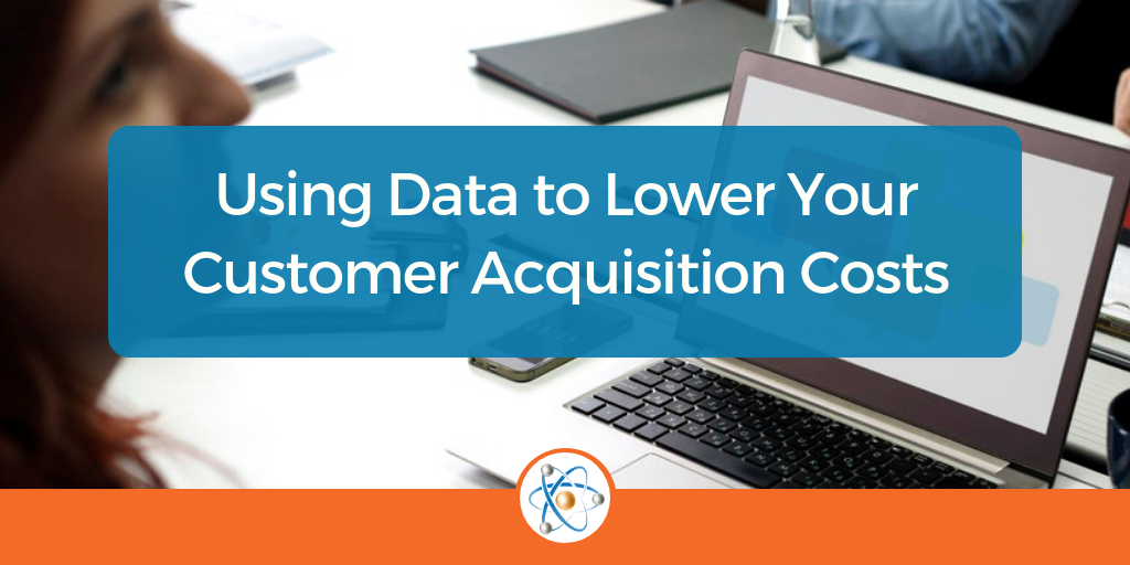 Using Data to Lower Your Customer Acquisition Costs (CAC)