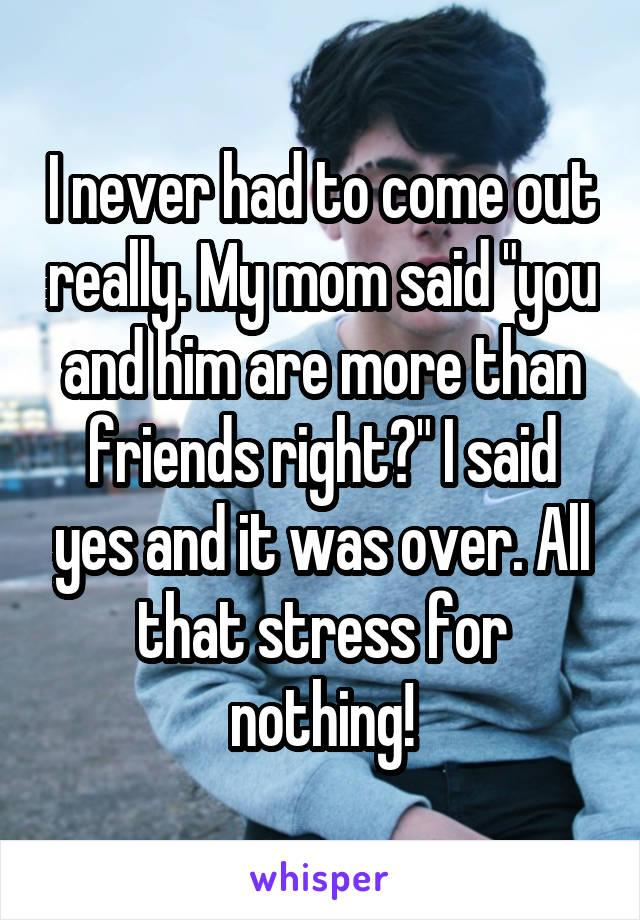 "I never had to come out really. My mom said ""you and him are more than friends right?"" I said yes and it was over. All that stress for nothing!"
