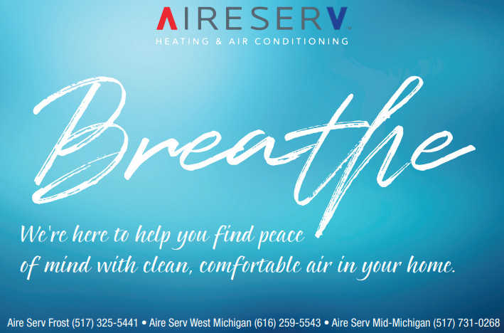 """Aire Serv banner """"Breathe. We're here to help you find peace of mind with clean, comfortable air in  your home. Aire Serv Frost (517) 325-5441. Aire Serv West Michigan (616) 259-5543. Aire Serv Mid-Michigan (517) 731-0266"""""""