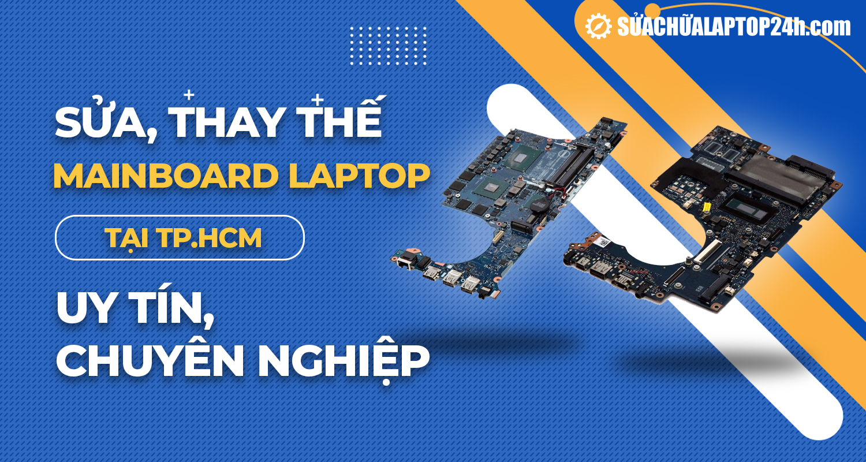 Sửa, thay thế mainboard laptop uy tín tại TPHCM