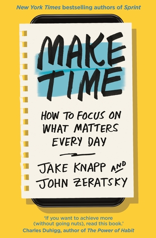 Make Time: How to Focus on What Matters Every Day by Jake Zeratsky and John Knapp