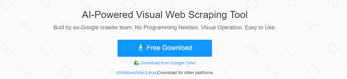 Al-Powered Visual Web Scraping Tool Built by ex-Google crawler team. No Programming Needed. Visual Operation. Easy to Use. Free Download Download trom Google Drive (Windows'Mac/Linux)Download tor other platforms
