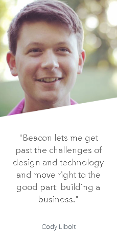 """Beacon lets me get past the challenges of design and technology and move right to the good part: building a business."" - Cody Libolt"