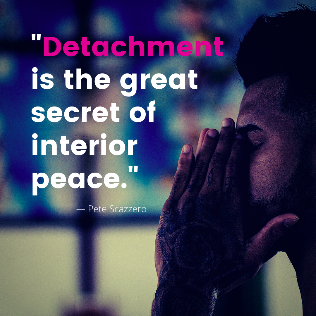 Detachment is the great secret of interior peace. - Pete Scazzero