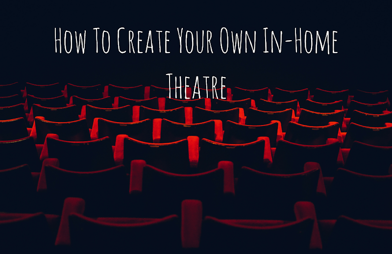 How To Create Your Own In-Home Theatre