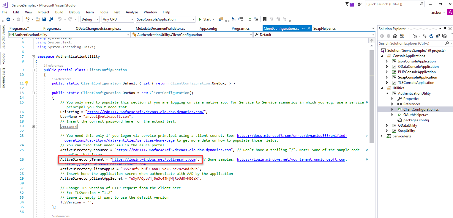 "ServiceSampIes  File Edit View  Program.cs*  - Microsoft Visual Studio  Project Build Debug Team Tools Test Analyze Window Help  Quick Launch (Ctrl+Q)  Solution Explorer  Search Solution Explorer (Ctrl+;)  an.bui  Program.cs  O DataChangesetsExampIe.cs  Metadata Doc u me ntVa Iidato r  App.config  Program.cs  ClientCcnfiguraticn.cs  Default  x  SoapHeIper.cs  @AuthenticationUtiIit,'  using System. Text;  using System. Threading. Tasks;  [S namespace Authenticationutility  24 reference  public partial class  ClientConfiguration  AuthenticationUtiIlty.CIientConfiguration  13  19  -  8,  public static ClientConfiguration  Default { get { return  ClientConfiguration . Oneaox;  public static ClientConfiguration Oneaox = new ClientConfiguration()  // You only need to populate this section if you are logging on via a native app.  principal you don 't need that.  LlriString  ""https : / / rdß111796afae4e7df37devaos . cloudax. dynamics . com/"",  ""an.bui@votivasoft.com"",  Username  // Insert the correct password here for the actual test.  assword  For  Service  to  Service  scenarios  which  you  use  a service -e  Solution 'ServiceSampIes' (g projects)  ConsoleAppIications  @ JsonConsoIeAppIication  ODataConsoIeAppIication  @ PHPConsoIeAppIication  SoapCorwoIeAppIication  @ TLSConsoIeAppIication  Utilities  @ Authentication Utility  Properties  References  c* ClientConfiguratio  c* OAuthHeIper.cs  packages.config  ODataUtiIit,'  @ SoapUtiIit,'  ServiceTests  // You need this only if you logon via service principal using a client secret. See: https://docs.microsoft.com/en-us/dynamics365/unified-  operation s / dev- itpro/ data -entities / services - home- page  to get more data on how to populate those fields.  // You can find that under CAD in the azure portal  ActiveDirectoyResource = ""https://rdß111796afae4e7df37devaos.cIoudax.dynamics.com"",  ActiveDirectcyTenant  ""https : / / la—in .Nindcws . net/vctivascft . com"",  / Some samples:  ActiveDirectoyCIientAppId  ""35573af9-b6f9-4a81-9e26-be7825ad2b8b"",  // Insert here the application secret when authenticate with by the application  ActiveDirectoyCIientAppSecret —  // Change TLS version of HTTP request from the client here  // Ex: TLSVersion -  // Leave it empty if want to use the default version  TLSVersion =  // Don 't have a trailing ""/"" . Note: Some of the sample code  https://login.windows.net/yourtenant.onmicrosoft.com,"