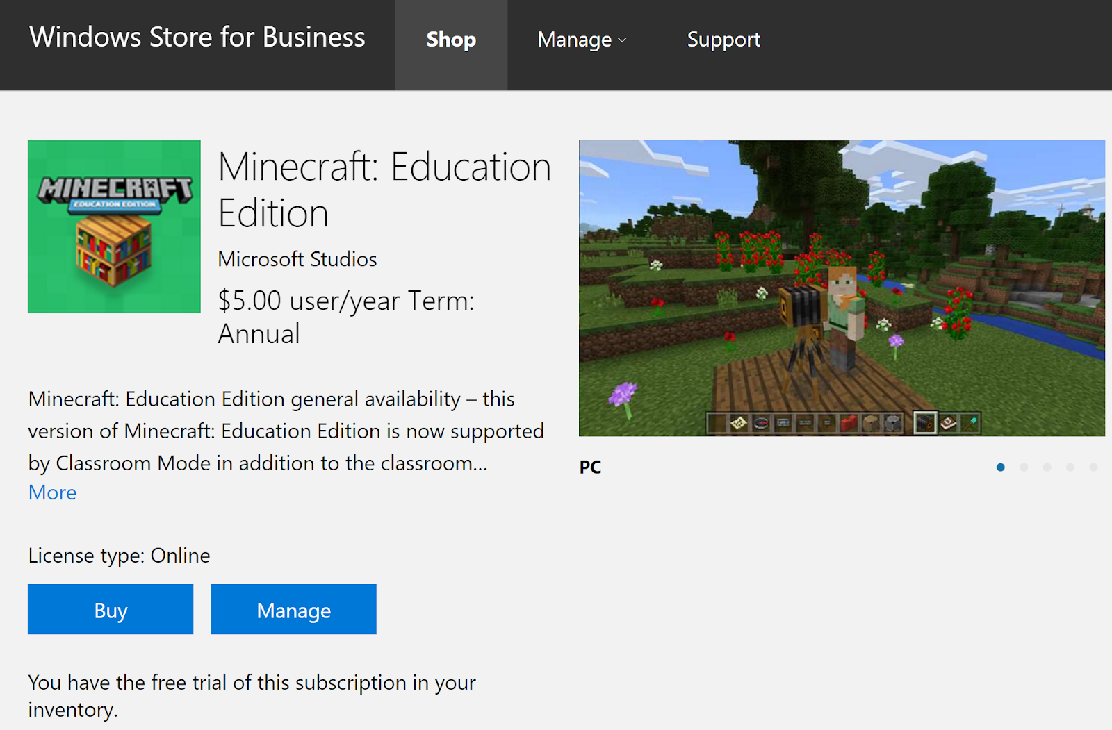 Windows Store for Business  Shop  Manage  Support  Minecraft: Education  MINECRRFX  Edition  Microsoft Studios  $5.00 user/year Term:  Annual  Minecraft: Education Edition general availability — this  version of Minecraft: Education Edition is now supported  by Classroom Mode in addition to the classroom...  PC  More  License type: Online  Buy  Manage  You have the free trial of this subscription in your  inventory.