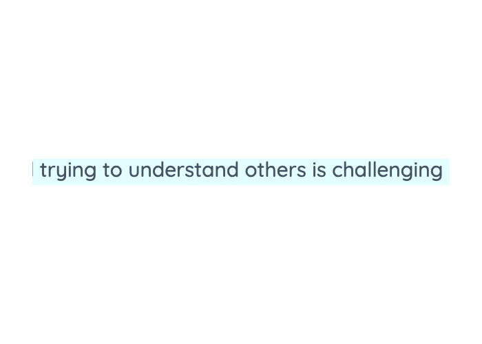 A screenshot shows clearly typed black text highlighted in light blue. It says: trying to understand others is challenging