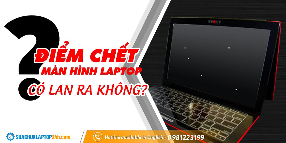 điểm chết màn hình laptop có lan ra không