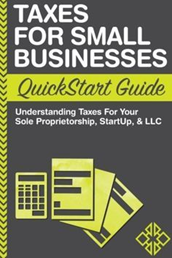 6. Taxes: For Small Businesses QuickStart Guide – Understanding Taxes For Your Sole Proprietorship, Startup, & LLC