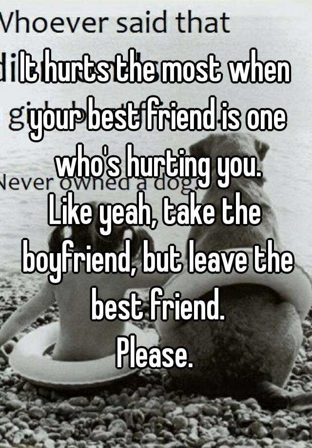 It Hurts The Most When Your Best Friend Is One Whos Hurting You