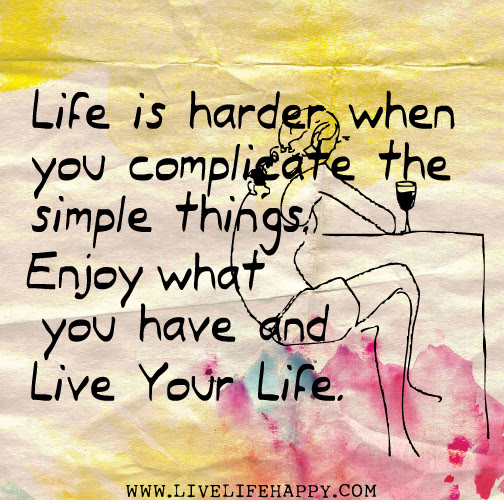 Life Is Harder When You Complicate The Simple Things Enjoy What You