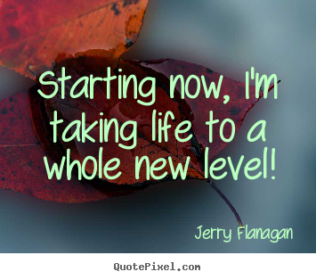 Starting Now Im Taking Life To A Whole New Level Jerry Flanagan