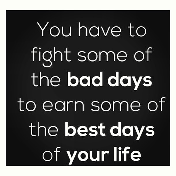You Have To Fight Through Some Bad Days To Earn The Best Days Of
