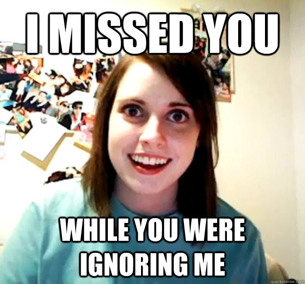 I Missed You While You Were Ignoring Me Overly Attached Girlfriend