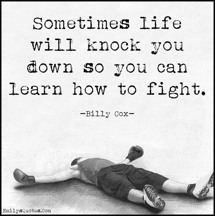 Sometimes Life Will Knock You Down So You Can Learn How To Fight