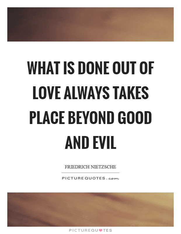 What Is Done Out Of Love Always Takes Place Beyond Good And Evil