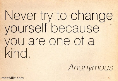 Never Try To Change Yourself Because You Are One Of A Kind