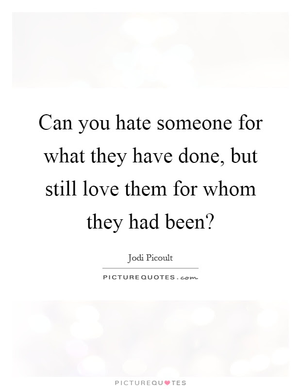 Can You Hate Someone For What They Have Done But Still Love