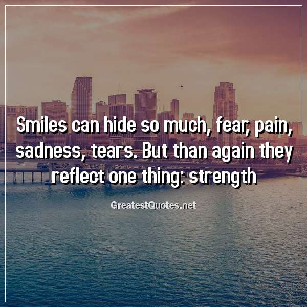 Smiles Can Hide So Much Fear Pain Sadness Tears But Than Again