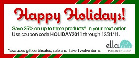Save 25% on up to 3 products in your next Ella Publishing order with coupon code HOLIDAY2011. Some exclusions apply.