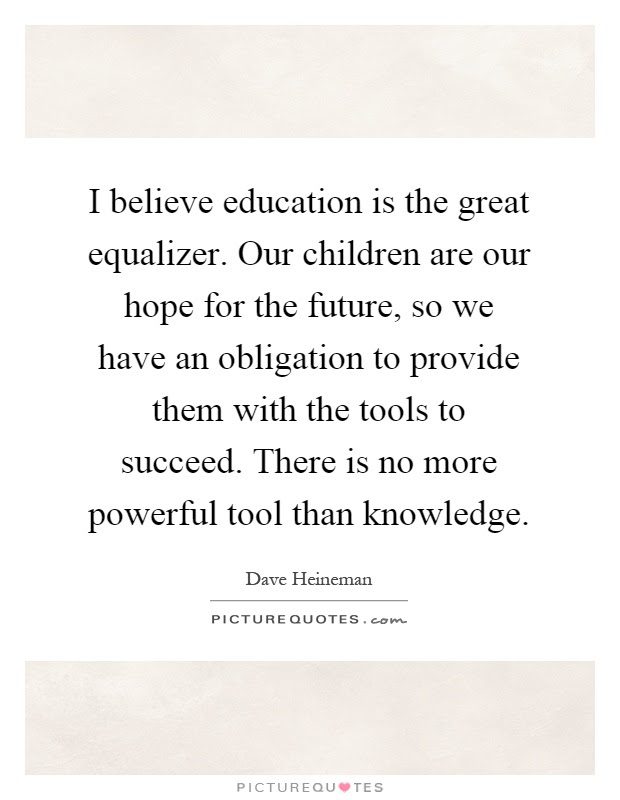 I Believe Education Is The Great Equalizer Our Children Are Our
