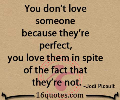 You Dont Love Someone Because Theyre Perfect You Love Them In