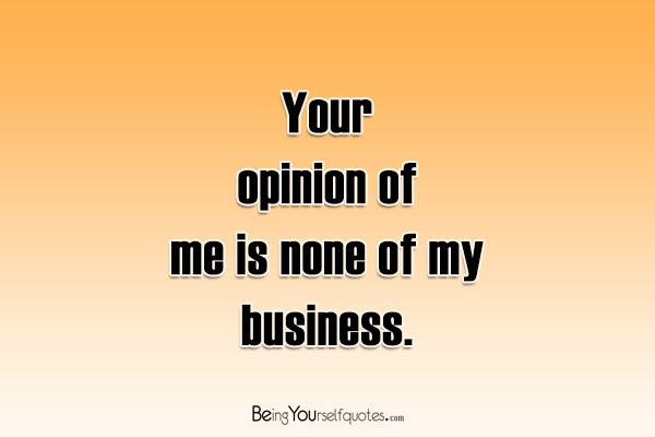 Your Opinion Of Me Is None Of My Business Being Yourself Quotes