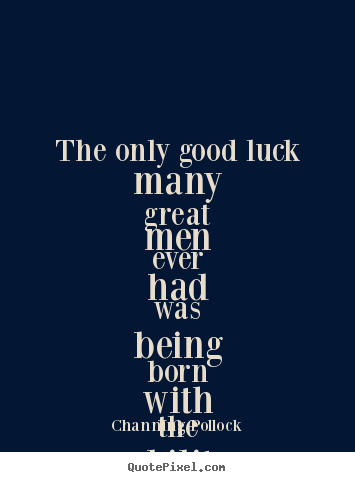 Inspirational Sayings The Only Good Luck Many Great Men Ever Had