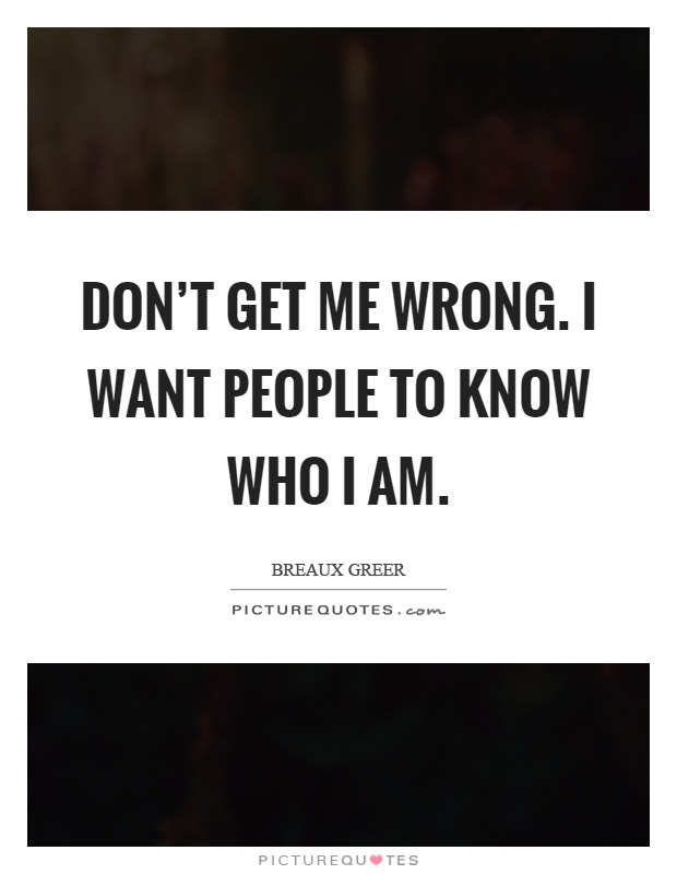 Dont Get Me Wrong I Want People To Know Who I Am Picture Quotes