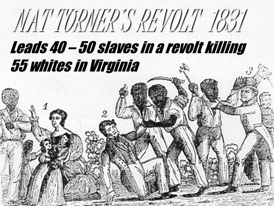 http://slideplayer.com/slide/4293779/14/images/22/NAT+TURNER%E2%80%99S+REVOLT+1831+Leads+40+%E2%80%93+50+slaves+in+a+revolt+killing+55+whites+in+Virginia.jpg