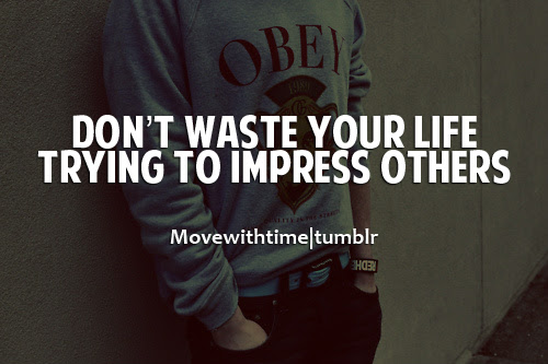 Dont Waste Your Life Trying To Impress Others Unknown Picture