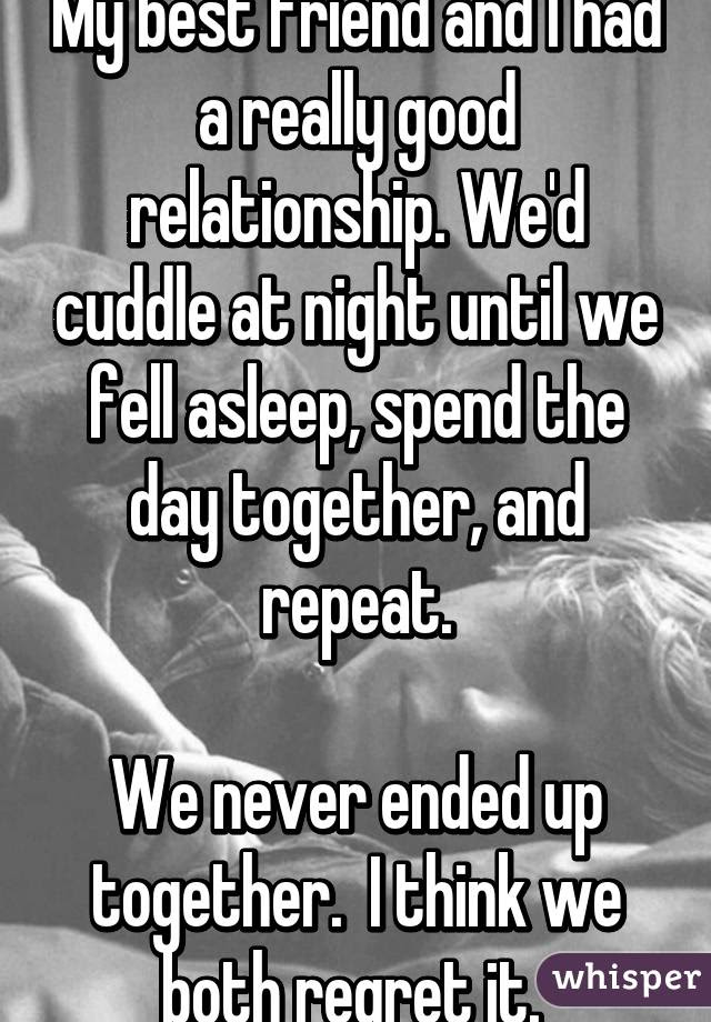 My Best Friend And I Had A Really Good Relationship Wed Cuddle At