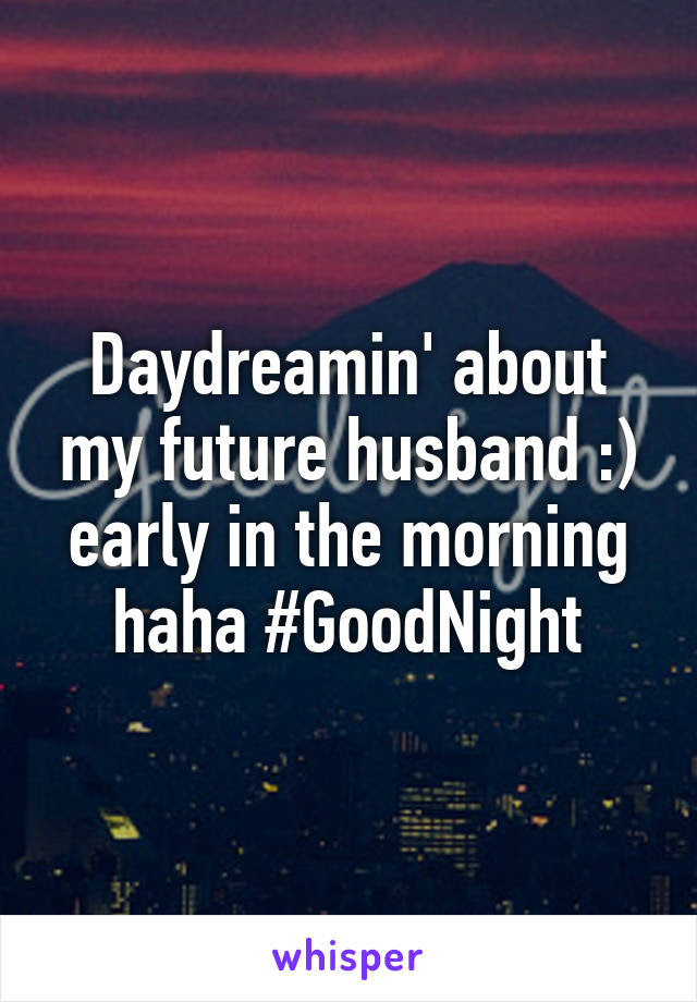 Daydreamin About My Future Husband Early In The Morning Haha