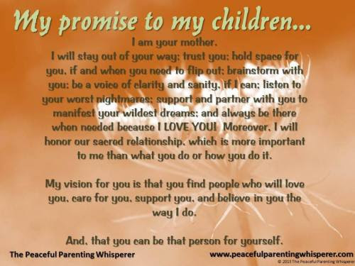 My promise to my children… I am your mother. I will stay out of your way; trust you; hold space for you, if and when you need to flip out; brainstorm with you; be a voice of clarity and sanity, if I can; listen to your worst nightmares; support and partner with you to manifest your wildest dreams; and always be there when needed because I LOVE YOU! Moreover, I will honor our sacred relationship, which is more important to me than what you do or how you do it. My vision for you is that you find people who will love you, care for you, support you, and believe in you the way I do. And, that you can be that person for yourself. peacefulparentinwhisperer.com