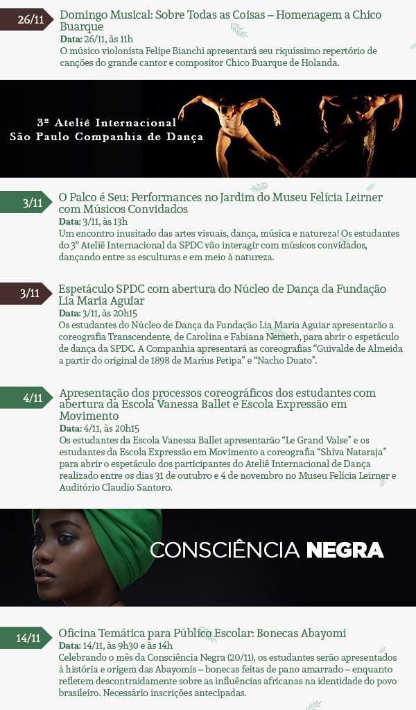 """Semana Escola Vem ao Museu Período: de 7 a 10/11, das 9h30 às 11h e das 14h30 às 16h Os grupos de estudantes que realizarem o agendamento prévio serão convidados a participar de visitas educativas acompanhadas de oficinas à sua escolha: Atividade 1 - Teatro de Sombras """"A História de Claudio Santoro''; Atividade 2 - Cabra Cega Musical ; Atividade 3 - Circuito de Brincadeiras Africanas Oficina Temática: Bonecas Abayomi Data: 14/11, às 9h30 e às 14h Celebrando o mês da Consciência Negra (20/11), os estudantes serão apresentados à história e origem das Abayomis – bonecas feitas de pano amarrado – enquanto refletem descontraidamente sobre as influências africanas na identidade do povo brasileiro. Família no Museu: Teatro de Sombras """"A História de Claudio Santoro'' Datas: 18 e 25/11, às 11h e às 15h Os visitantes poderão conhecer a história do grande maestro Claudio Santoro de uma maneira diferente e muito divertida. O teatro apresentará a trajetória deste grande músico por meio de uma das formas mais belas e mais antigas de representação: o teatro de bonecos! Domingo Musical: Sobre Todas as Coisas – Homenagem a Chico Buarque Data: 26/11, às 11h O músico violonista Felipe Bianchi apresentará seu riquíssimo repertório de canções do grande cantor e compositor Chico Buarque de Holanda. Consciência Negra O Palco é Seu: A Criação do Mundo Yorubá Data: 19/11, às 10h Celebrando a Consciência Negra, Adalgiza Américo e Mauro Morais apresentarão uma contação de histórias muito especial, que promete discutir nossas raízes culturais de maneira leve, descontraída e responsável. Oficina de Dança dos Orixás Data: 19/11, às 11h Que tal conhecer um pouco mais sobre o ritmo de nossa própria corporeidade por meio do contato com a cultura africana? Durante a oficina, você e sua família poderão ter uma nova experiência corporal, aprendendo um pouco sobre os antigos cultos africanos que dão origem, inclusive, aos ritmos brasileiros! Jogos Afro-brasileiros Data: 20/11, às 11h e às 15h No dia da"""