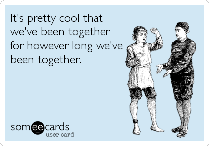 someecards.com - It's pretty cool that we've been together for however long we've been together.