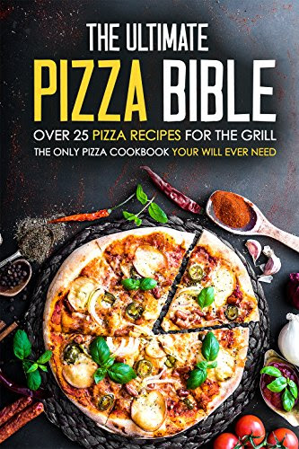 The Ultimate Pizza Bible - Over 25 Pizza Recipes for