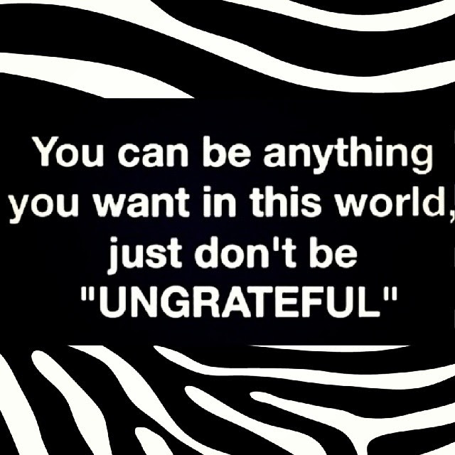 Dont Be Ungrateful Pictures Photos And Images For Facebook