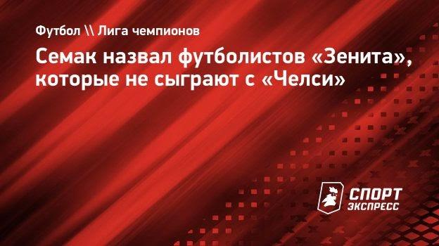 Семак назвал футболистов «Зенита», которые несыграют с «Челси»