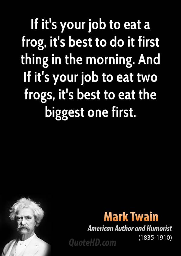 ... your job to <b>eat</b> two <b>frogs</b>, it's best to <b>eat</b> the biggest one first