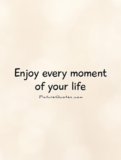 Enjoy Every Moment Of Your Life Picture Quotes
