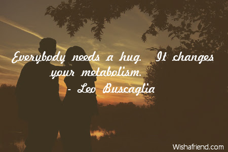 Leo Buscaglia Quote Everybody Needs A Hug It Changes Your Metabolism