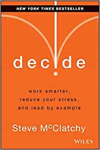 Decide: Work Smarter, Reduce Your Stress, and Lead by ...