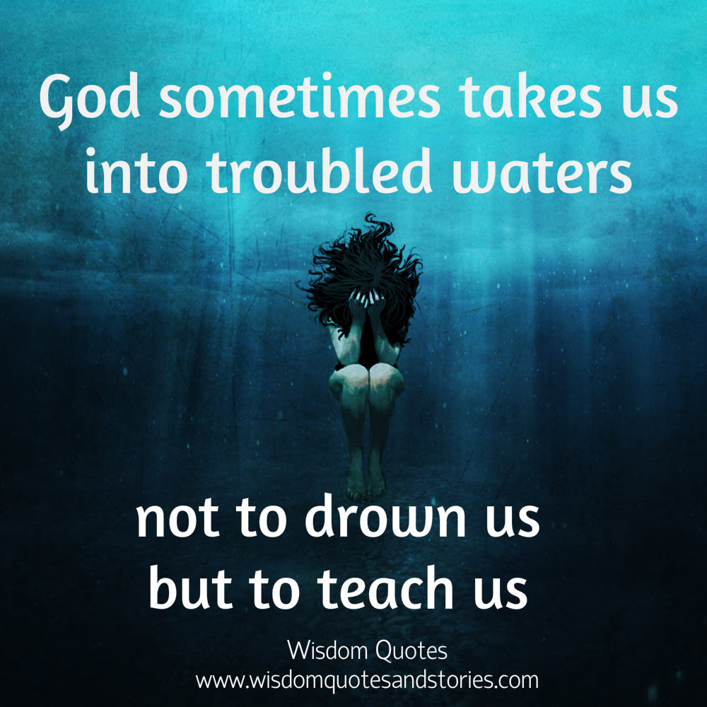 God Takes Us Into Troubled Waters To Teach Us Wisdom Quotes Stories