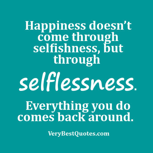 Happiness Doesnt Come Through Selfishness But Through Selflessness